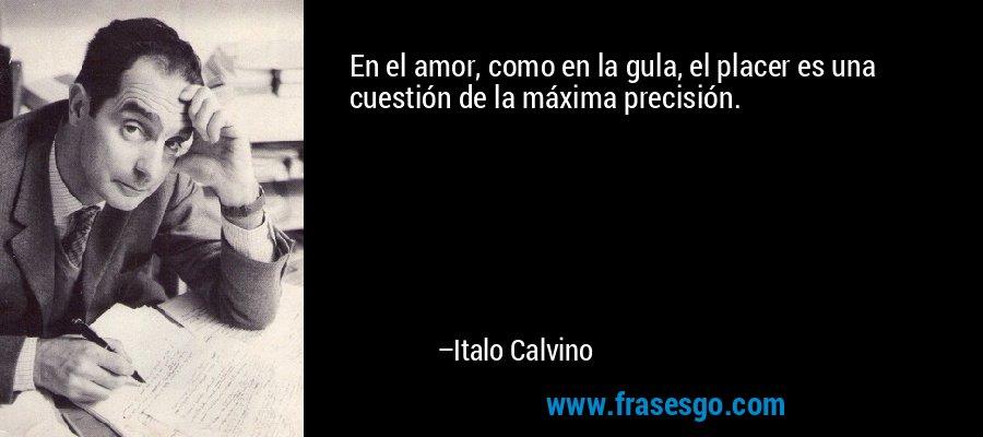 En el amor, como en la gula, el placer es una cuestión de la máxima precisión. – Italo Calvino