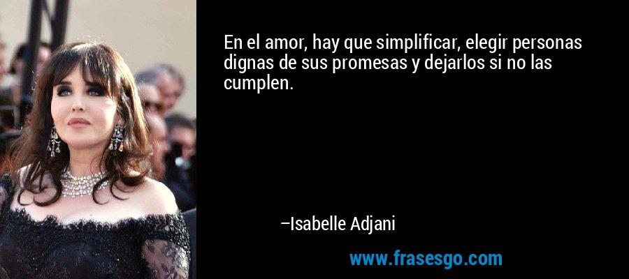 En el amor, hay que simplificar, elegir personas dignas de sus promesas y dejarlos si no las cumplen. – Isabelle Adjani