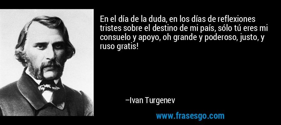 En el día de la duda, en los días de reflexiones tristes sobre el destino de mi país, sólo tú eres mi consuelo y apoyo, oh grande y poderoso, justo, y ruso gratis! – Ivan Turgenev