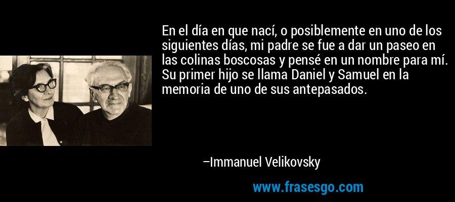 En el día en que nací, o posiblemente en uno de los siguientes días, mi padre se fue a dar un paseo en las colinas boscosas y pensé en un nombre para mí. Su primer hijo se llama Daniel y Samuel en la memoria de uno de sus antepasados. – Immanuel Velikovsky