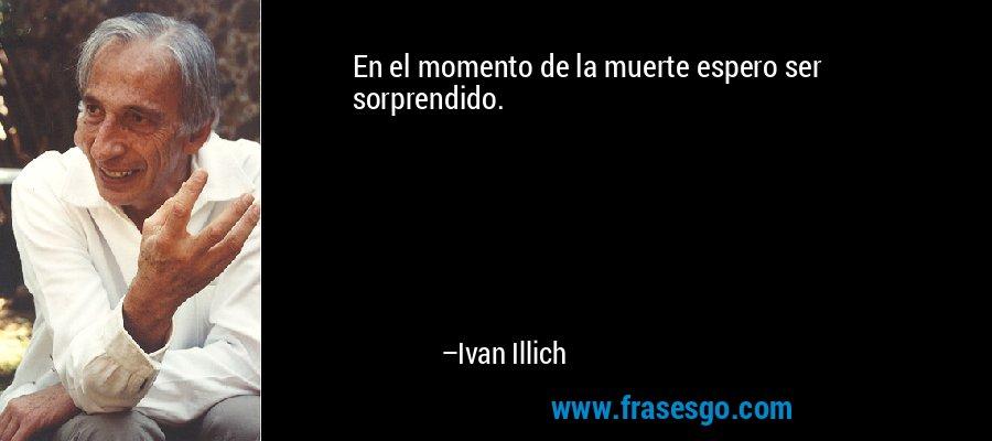 En el momento de la muerte espero ser sorprendido. – Ivan Illich
