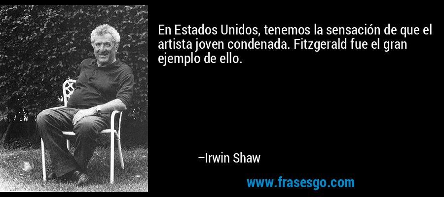 En Estados Unidos, tenemos la sensación de que el artista joven condenada. Fitzgerald fue el gran ejemplo de ello. – Irwin Shaw