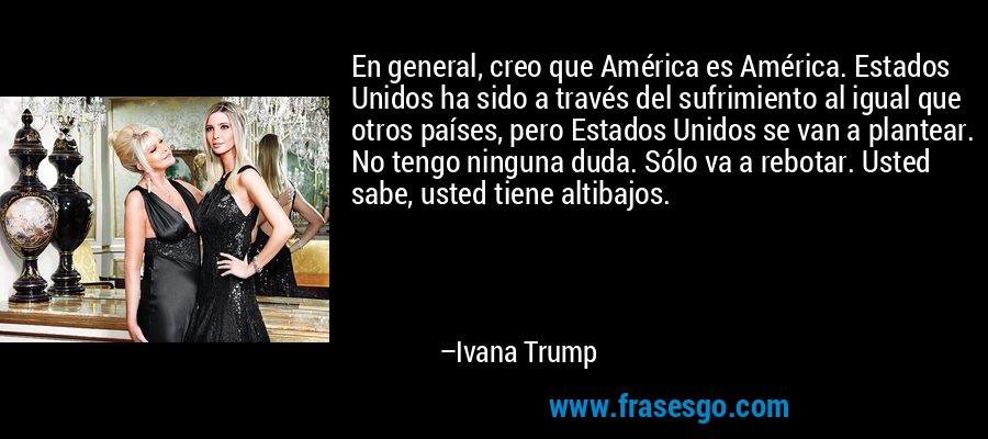 En general, creo que América es América. Estados Unidos ha sido a través del sufrimiento al igual que otros países, pero Estados Unidos se van a plantear. No tengo ninguna duda. Sólo va a rebotar. Usted sabe, usted tiene altibajos. – Ivana Trump