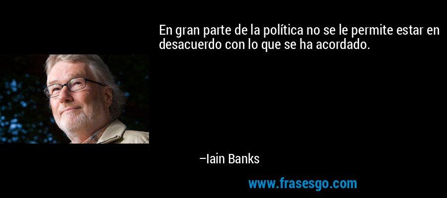 En gran parte de la política no se le permite estar en desacuerdo con lo que se ha acordado. – Iain Banks