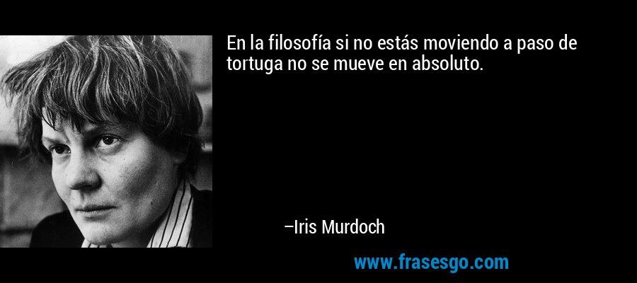 En la filosofía si no estás moviendo a paso de tortuga no se mueve en absoluto. – Iris Murdoch
