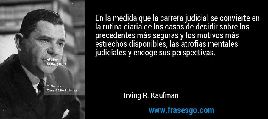 En la medida que la carrera judicial se convierte en la rutina diaria de los casos de decidir sobre los precedentes más seguras y los motivos más estrechos disponibles, las atrofias mentales judiciales y encoge sus perspectivas. – Irving R. Kaufman