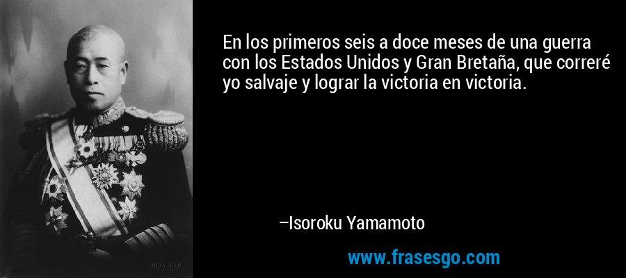 En los primeros seis a doce meses de una guerra con los Estados Unidos y Gran Bretaña, que correré yo salvaje y lograr la victoria en victoria. – Isoroku Yamamoto