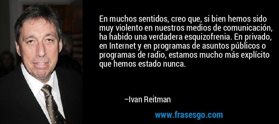 En muchos sentidos, creo que, si bien hemos sido muy violento en nuestros medios de comunicación, ha habido una verdadera esquizofrenia. En privado, en Internet y en programas de asuntos públicos o programas de radio, estamos mucho más explícito que hemos estado nunca. – Ivan Reitman