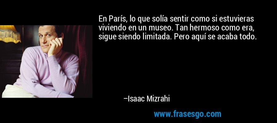 En París, lo que solía sentir como si estuvieras viviendo en un museo. Tan hermoso como era, sigue siendo limitada. Pero aquí se acaba todo. – Isaac Mizrahi