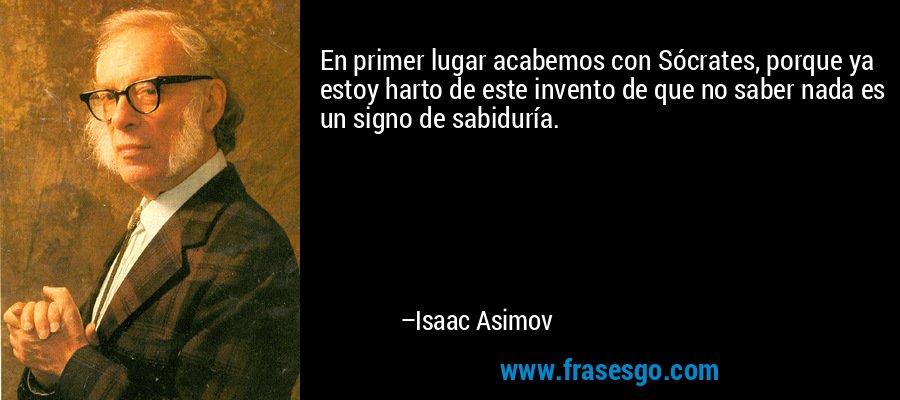En primer lugar acabemos con Sócrates, porque ya estoy harto de este invento de que no saber nada es un signo de sabiduría. – Isaac Asimov