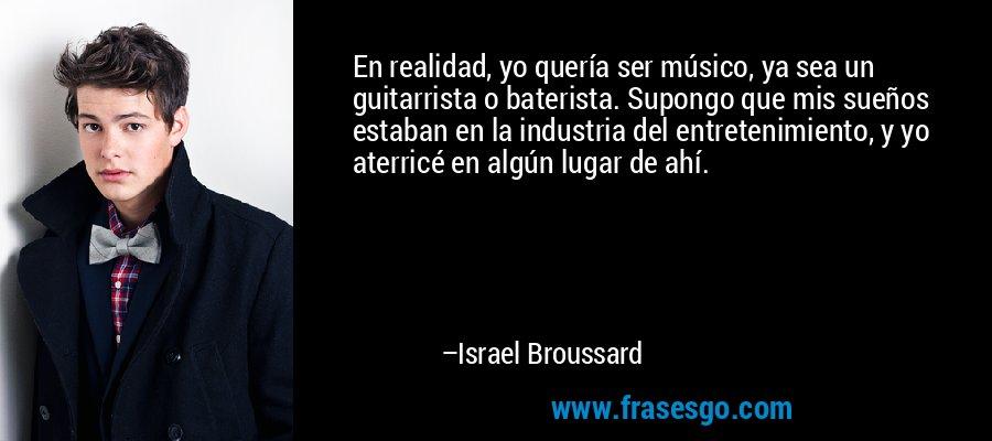 En realidad, yo quería ser músico, ya sea un guitarrista o baterista. Supongo que mis sueños estaban en la industria del entretenimiento, y yo aterricé en algún lugar de ahí. – Israel Broussard