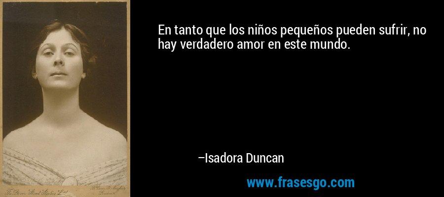 En tanto que los niños pequeños pueden sufrir, no hay verdadero amor en este mundo. – Isadora Duncan