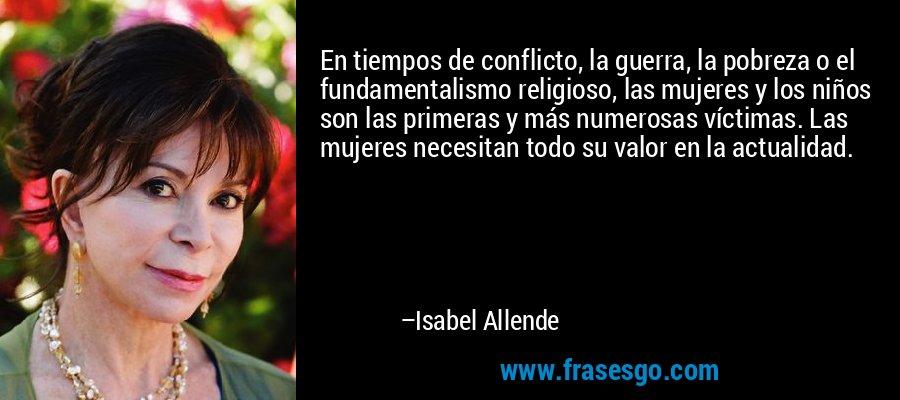 En tiempos de conflicto, la guerra, la pobreza o el fundamentalismo religioso, las mujeres y los niños son las primeras y más numerosas víctimas. Las mujeres necesitan todo su valor en la actualidad. – Isabel Allende