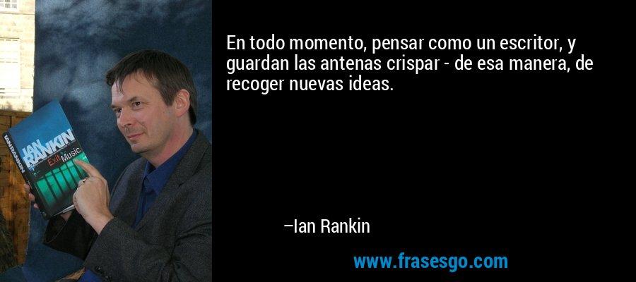 En todo momento, pensar como un escritor, y guardan las antenas crispar - de esa manera, de recoger nuevas ideas. – Ian Rankin