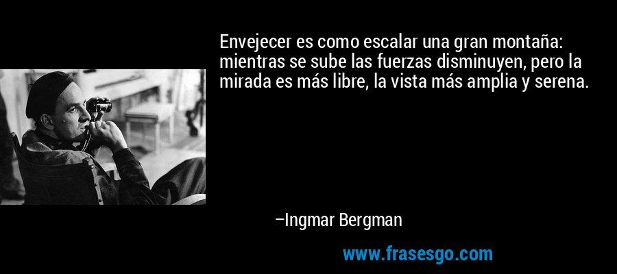 Envejecer es como escalar una gran montaña: mientras se sube las fuerzas disminuyen, pero la mirada es más libre, la vista más amplia y serena. – Ingmar Bergman