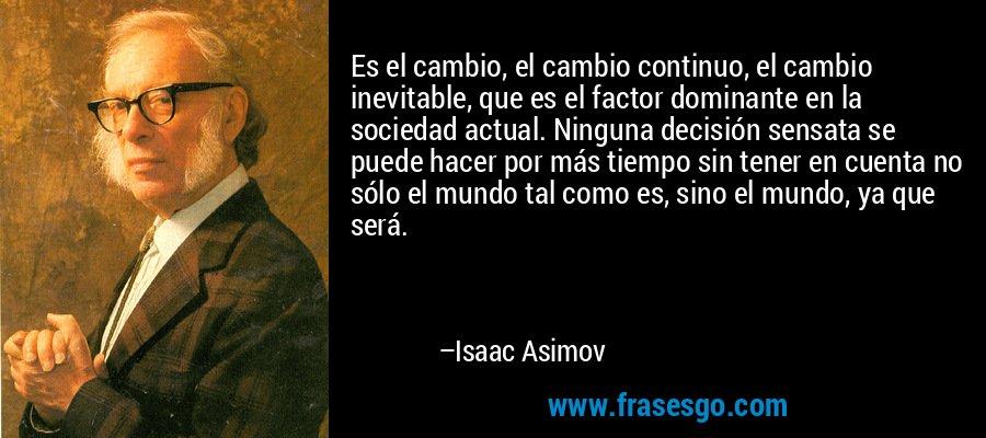 Es el cambio, el cambio continuo, el cambio inevitable, que es el factor dominante en la sociedad actual. Ninguna decisión sensata se puede hacer por más tiempo sin tener en cuenta no sólo el mundo tal como es, sino el mundo, ya que será. – Isaac Asimov