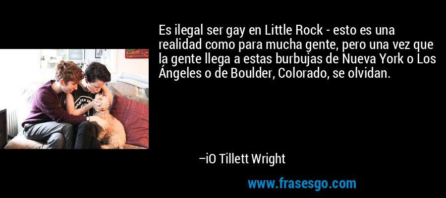 Es ilegal ser gay en Little Rock - esto es una realidad como para mucha gente, pero una vez que la gente llega a estas burbujas de Nueva York o Los Ángeles o de Boulder, Colorado, se olvidan. – iO Tillett Wright