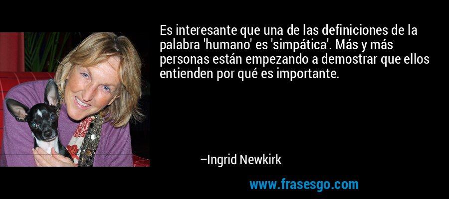 Es interesante que una de las definiciones de la palabra 'humano' es 'simpática'. Más y más personas están empezando a demostrar que ellos entienden por qué es importante. – Ingrid Newkirk
