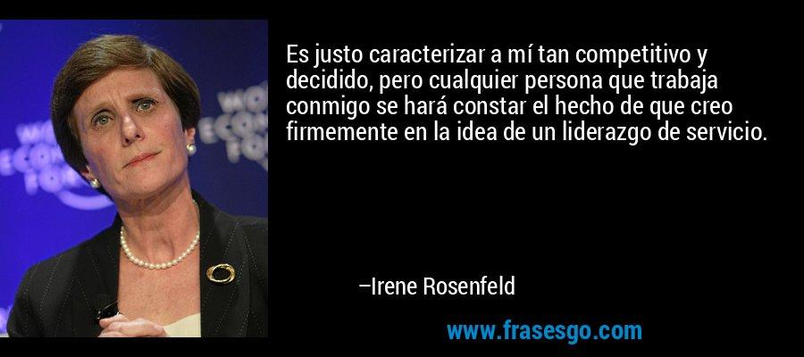 Es justo caracterizar a mí tan competitivo y decidido, pero cualquier persona que trabaja conmigo se hará constar el hecho de que creo firmemente en la idea de un liderazgo de servicio. – Irene Rosenfeld