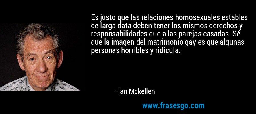 Es justo que las relaciones homosexuales estables de larga data deben tener los mismos derechos y responsabilidades que a las parejas casadas. Sé que la imagen del matrimonio gay es que algunas personas horribles y ridícula. – Ian Mckellen