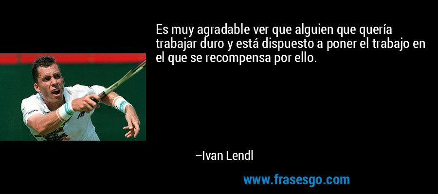 Es muy agradable ver que alguien que quería trabajar duro y está dispuesto a poner el trabajo en el que se recompensa por ello. – Ivan Lendl
