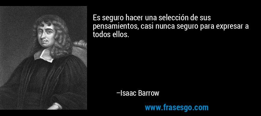 Es seguro hacer una selección de sus pensamientos, casi nunca seguro para expresar a todos ellos. – Isaac Barrow