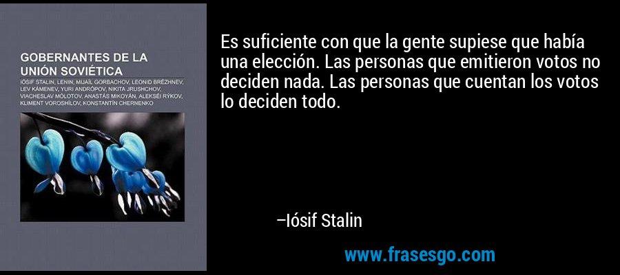 Es suficiente con que la gente supiese que había una elección. Las personas que emitieron votos no deciden nada. Las personas que cuentan los votos lo deciden todo. – Iósif Stalin