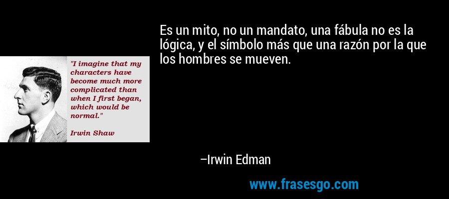 Es un mito, no un mandato, una fábula no es la lógica, y el símbolo más que una razón por la que los hombres se mueven. – Irwin Edman