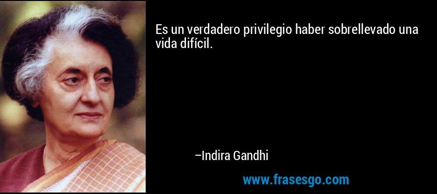 Es un verdadero privilegio haber sobrellevado una vida difícil. – Indira Gandhi