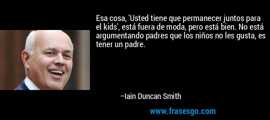 Esa cosa, 'Usted tiene que permanecer juntos para el kids', está fuera de moda, pero está bien. No está argumentando padres que los niños no les gusta, es tener un padre. – Iain Duncan Smith