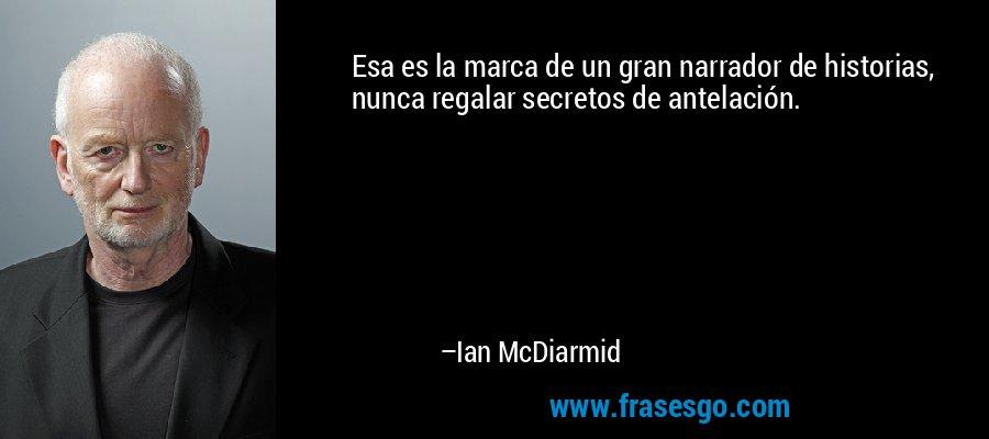 Esa es la marca de un gran narrador de historias, nunca regalar secretos de antelación. – Ian McDiarmid