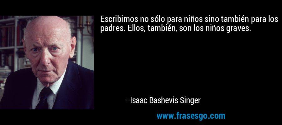 Escribimos no sólo para niños sino también para los padres. Ellos, también, son los niños graves. – Isaac Bashevis Singer