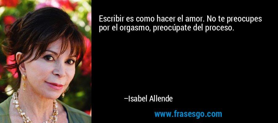 Escribir es como hacer el amor. No te preocupes por el orgasmo, preocúpate del proceso. – Isabel Allende