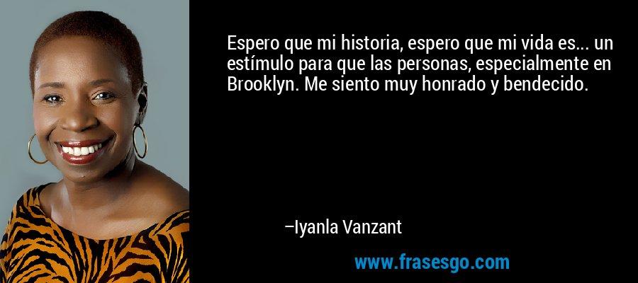 Espero que mi historia, espero que mi vida es... un estímulo para que las personas, especialmente en Brooklyn. Me siento muy honrado y bendecido. – Iyanla Vanzant