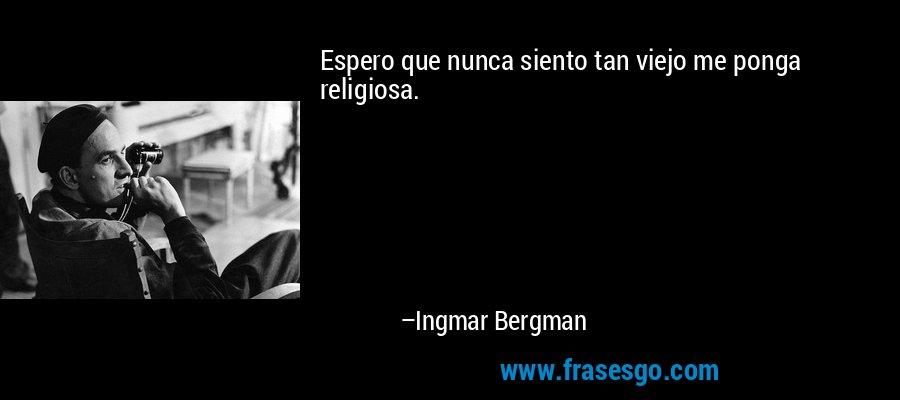Espero que nunca siento tan viejo me ponga religiosa. – Ingmar Bergman