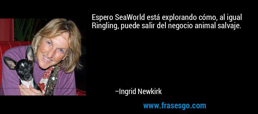 Espero SeaWorld está explorando cómo, al igual Ringling, puede salir del negocio animal salvaje. – Ingrid Newkirk
