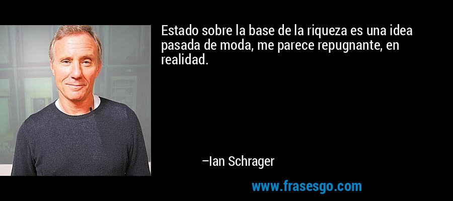 Estado sobre la base de la riqueza es una idea pasada de moda, me parece repugnante, en realidad. – Ian Schrager