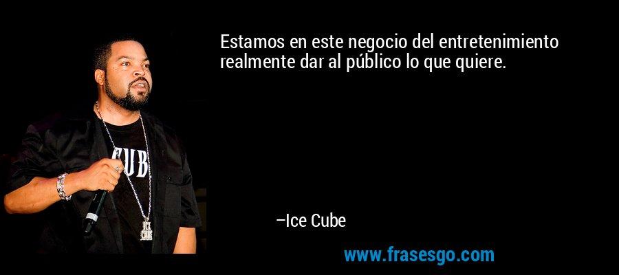 Estamos en este negocio del entretenimiento realmente dar al público lo que quiere. – Ice Cube