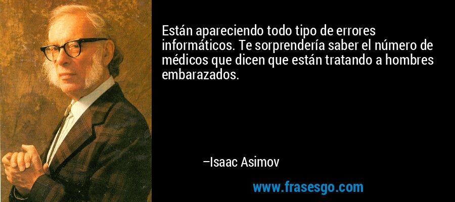 Están apareciendo todo tipo de errores informáticos. Te sorprendería saber el número de médicos que dicen que están tratando a hombres embarazados. – Isaac Asimov