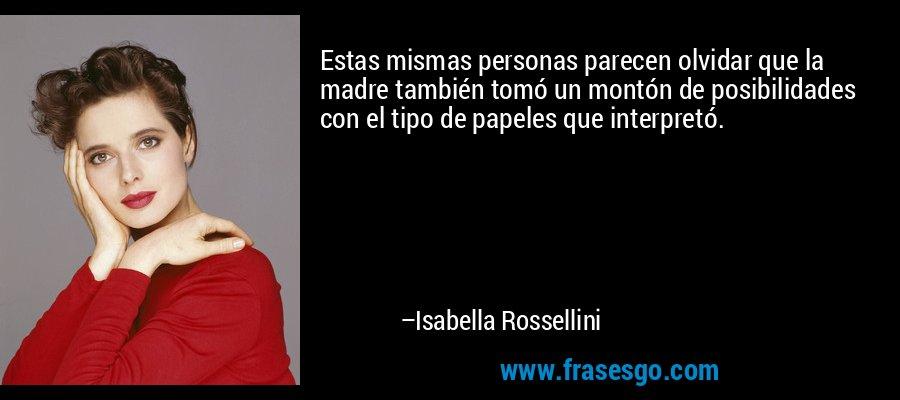 Estas mismas personas parecen olvidar que la madre también tomó un montón de posibilidades con el tipo de papeles que interpretó. – Isabella Rossellini
