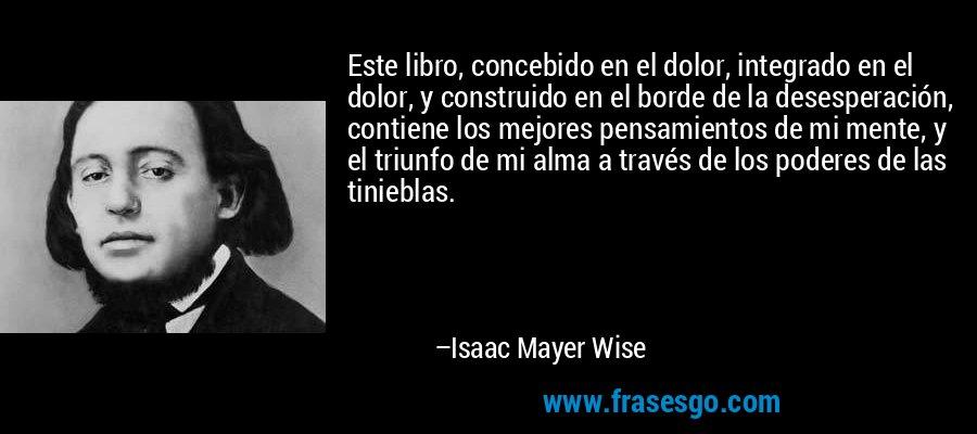 Este libro, concebido en el dolor, integrado en el dolor, y construido en el borde de la desesperación, contiene los mejores pensamientos de mi mente, y el triunfo de mi alma a través de los poderes de las tinieblas. – Isaac Mayer Wise