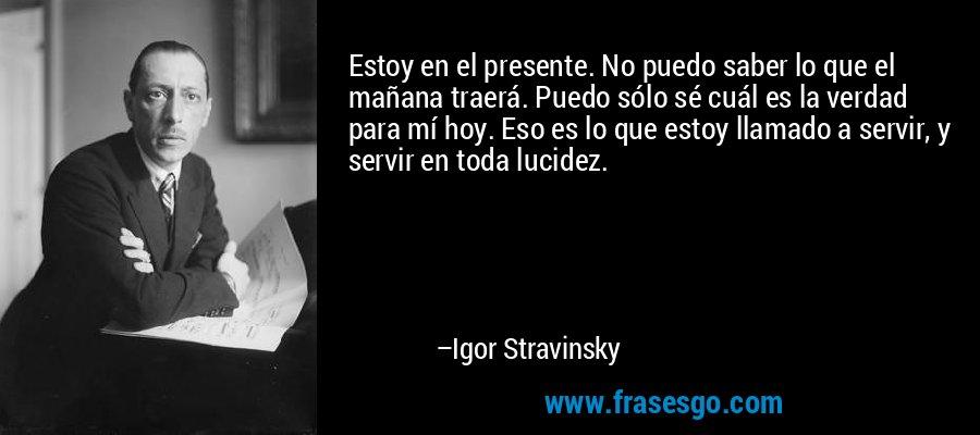 Estoy en el presente. No puedo saber lo que el mañana traerá. Puedo sólo sé cuál es la verdad para mí hoy. Eso es lo que estoy llamado a servir, y servir en toda lucidez. – Igor Stravinsky