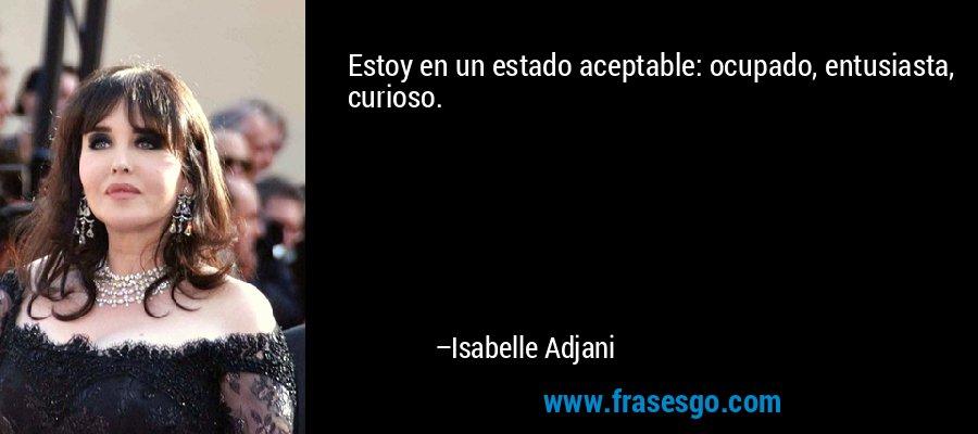 Estoy en un estado aceptable: ocupado, entusiasta, curioso. – Isabelle Adjani