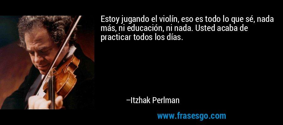 Estoy jugando el violín, eso es todo lo que sé, nada más, ni educación, ni nada. Usted acaba de practicar todos los días. – Itzhak Perlman