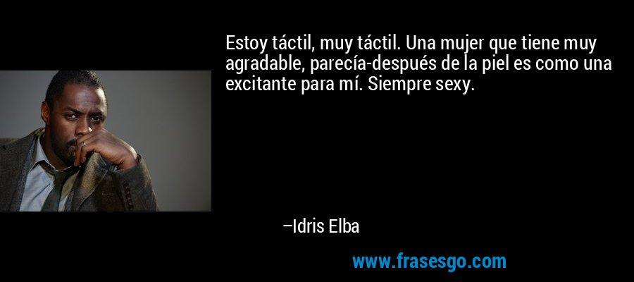 Estoy táctil, muy táctil. Una mujer que tiene muy agradable, parecía-después de la piel es como una excitante para mí. Siempre sexy. – Idris Elba
