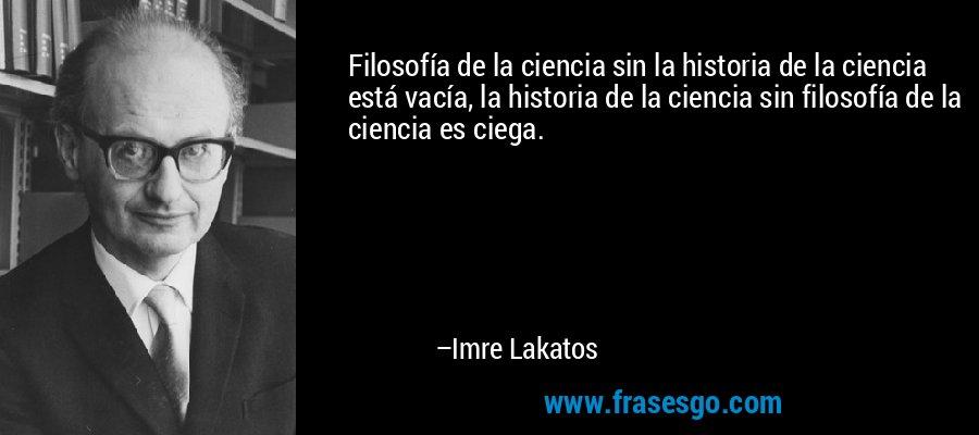 Filosofía de la ciencia sin la historia de la ciencia está vacía, la historia de la ciencia sin filosofía de la ciencia es ciega. – Imre Lakatos