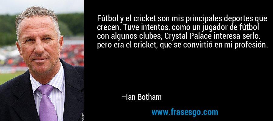 Fútbol y el cricket son mis principales deportes que crecen. Tuve intentos, como un jugador de fútbol con algunos clubes, Crystal Palace interesa serlo, pero era el cricket, que se convirtió en mi profesión. – Ian Botham