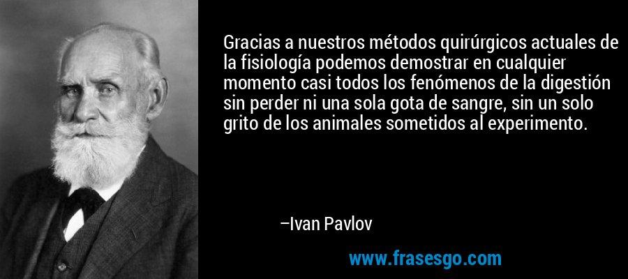 Gracias a nuestros métodos quirúrgicos actuales de la fisiología podemos demostrar en cualquier momento casi todos los fenómenos de la digestión sin perder ni una sola gota de sangre, sin un solo grito de los animales sometidos al experimento. – Ivan Pavlov