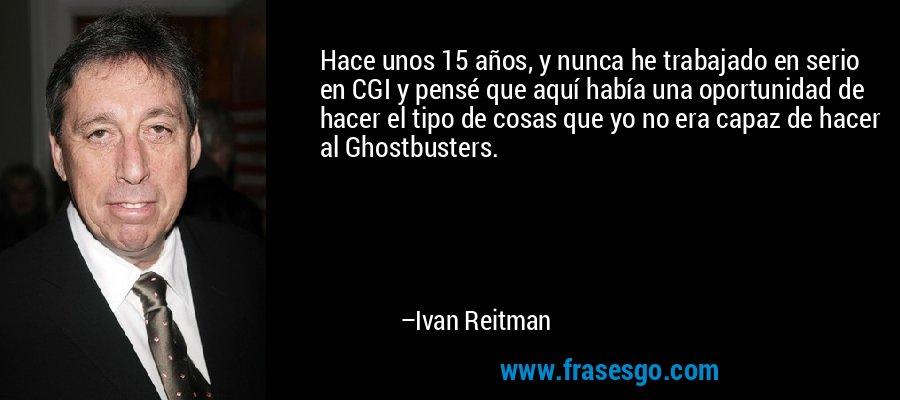 Hace unos 15 años, y nunca he trabajado en serio en CGI y pensé que aquí había una oportunidad de hacer el tipo de cosas que yo no era capaz de hacer al Ghostbusters. – Ivan Reitman