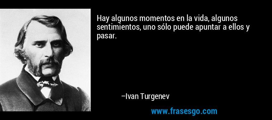 Hay algunos momentos en la vida, algunos sentimientos, uno sólo puede apuntar a ellos y pasar. – Ivan Turgenev